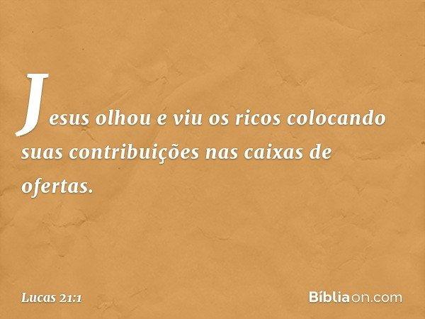 Jesus olhou e viu os ricos colocando suas contribuições nas caixas de ofertas. -- Lucas 21:1