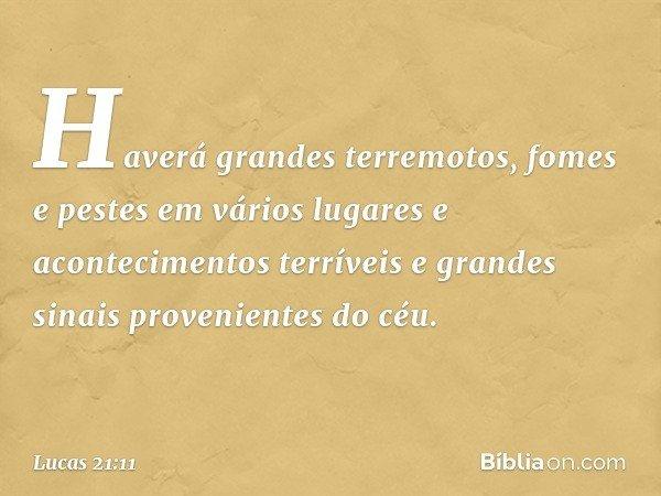 Haverá grandes terremotos, fomes e pestes em vários lugares e acontecimentos terríveis e grandes sinais provenientes do céu. -- Lucas 21:11