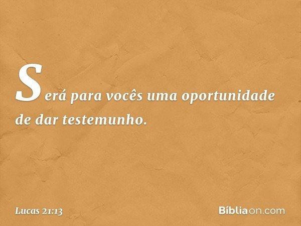 Será para vocês uma oportunidade de dar testemunho. -- Lucas 21:13