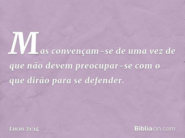 Mas convençam-se de uma vez de que não devem preocupar-se com o que dirão para se defender. -- Lucas 21:14