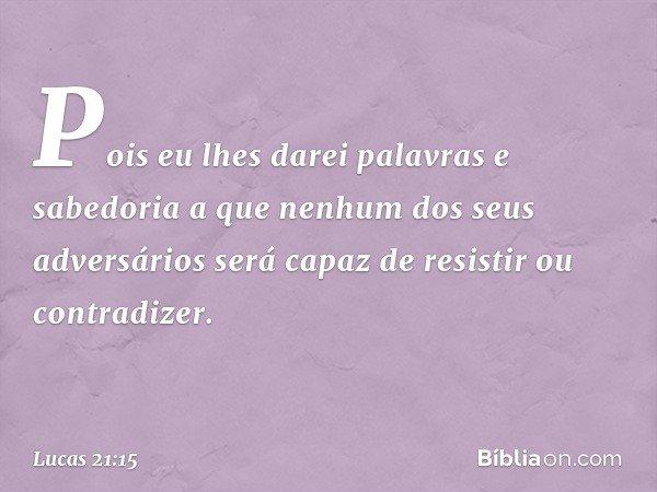 Pois eu lhes darei palavras e sabedoria a que nenhum dos seus adversários será capaz de resistir ou contradizer. -- Lucas 21:15