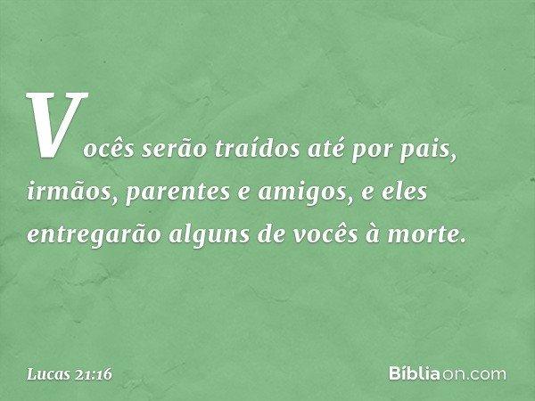 Vocês serão traídos até por pais, irmãos, parentes e amigos, e eles entregarão alguns de vocês à morte. -- Lucas 21:16
