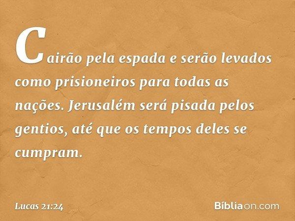 Cairão pela espada e serão levados como prisioneiros para todas as nações. Jerusalém será pisada pelos gentios, até que os tempos deles se cumpram. -- Lucas 21: