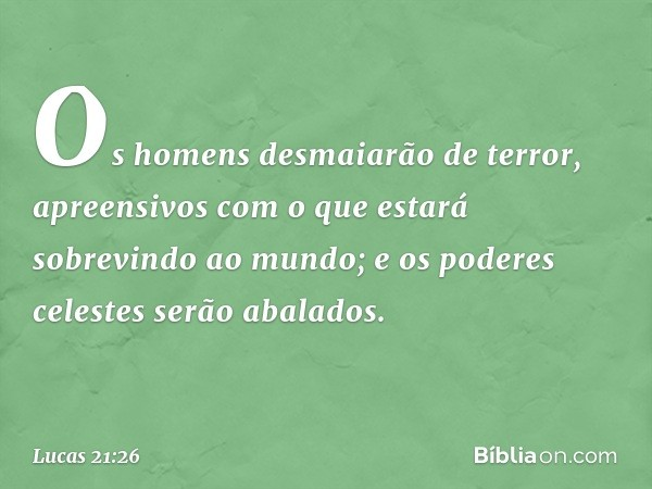 Os homens desmaiarão de terror, apreensivos com o que estará sobrevindo ao mundo; e os poderes celestes serão abalados. -- Lucas 21:26
