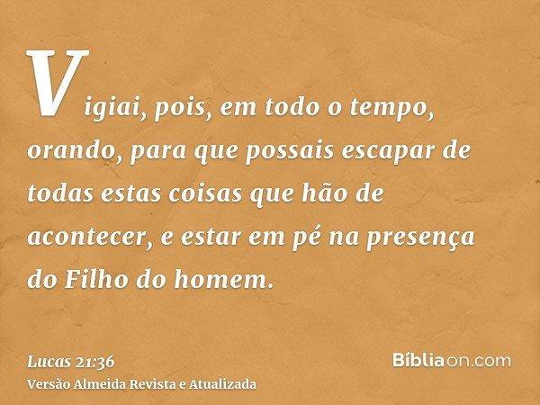 Vigiai, pois, em todo o tempo, orando, para que possais escapar de todas estas coisas que hão de acontecer, e estar em pé na presença do Filho do homem.