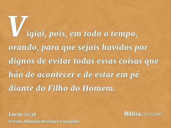 Vigiai, pois, em todo o tempo, orando, para que sejais havidos por dignos de evitar todas essas coisas que hão de acontecer e de estar em pé diante do Filho do