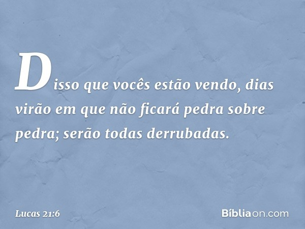 """""""Disso que vocês estão vendo, dias virão em que não ficará pedra sobre pedra; serão todas derrubadas"""". -- Lucas 21:6"""