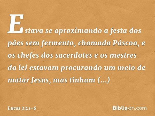 Estava se aproximando a festa dos pães sem fermento, chamada Páscoa, e os chefes dos sacerdotes e os mestres da lei estavam procurando um meio de matar Jesus, m