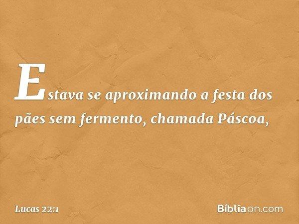 Estava se aproximando a festa dos pães sem fermento, chamada Páscoa, -- Lucas 22:1