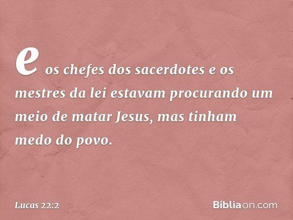 e os chefes dos sacerdotes e os mestres da lei estavam procurando um meio de matar Jesus, mas tinham medo do povo. -- Lucas 22:2