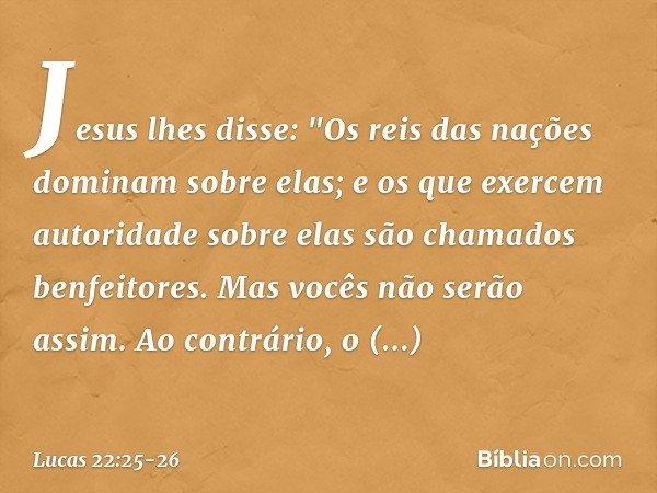 """Jesus lhes disse: """"Os reis das nações dominam sobre elas; e os que exercem autoridade sobre elas são chamados benfeitores. Mas vocês não serão assim. Ao contrár"""