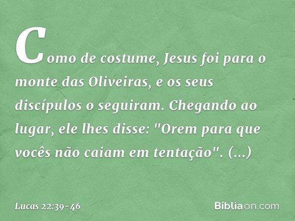 """Como de costume, Jesus foi para o monte das Oliveiras, e os seus discípulos o seguiram. Chegando ao lugar, ele lhes disse: """"Orem para que vocês não caiam em ten"""