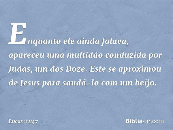 Enquanto ele ainda falava, apareceu uma multidão conduzida por Judas, um dos Doze. Este se aproximou de Jesus para saudá-lo com um beijo. -- Lucas 22:47