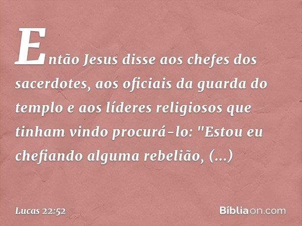 Então Jesus disse aos chefes dos sacerdotes, aos oficiais da guarda do templo e aos líderes religiosos que tinham vindo procurá-lo: