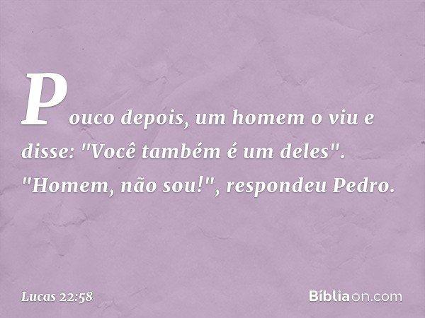 """Pouco depois, um homem o viu e disse: """"Você também é um deles"""". """"Homem, não sou!"""", respondeu Pedro. -- Lucas 22:58"""