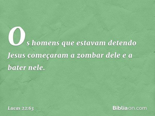 Os homens que estavam detendo Jesus começaram a zombar dele e a bater nele. -- Lucas 22:63