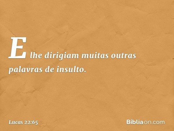 E lhe dirigiam muitas outras palavras de insulto. -- Lucas 22:65