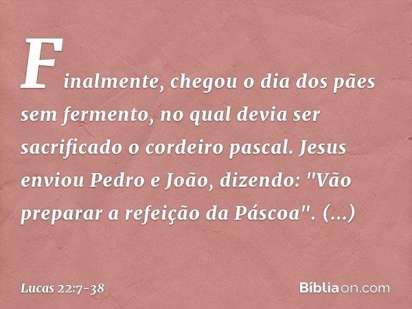 Finalmente, chegou o dia dos pães sem fermento, no qual devia ser sacrificado o cordeiro pascal. Jesus enviou Pedro e João, dizendo: