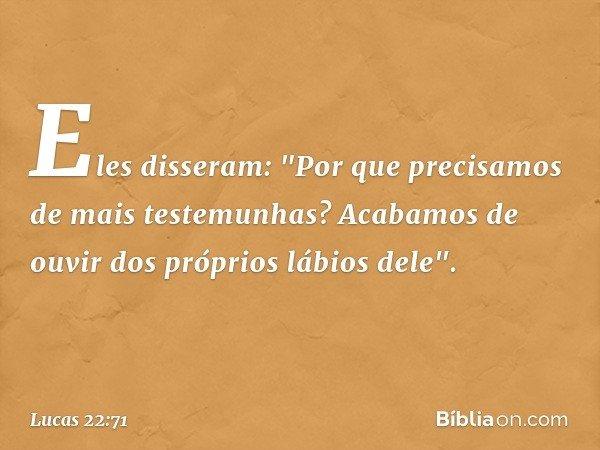 """Eles disseram: """"Por que precisamos de mais testemunhas? Acabamos de ouvir dos próprios lábios dele"""". -- Lucas 22:71"""