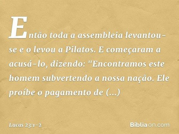"""Então toda a assembleia levantou-se e o levou a Pilatos. E começaram a acusá-lo, dizendo: """"Encontramos este homem subvertendo a nossa nação. Ele proíbe o pagame"""