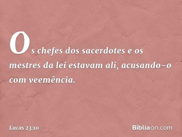 Os chefes dos sacerdotes e os mestres da lei estavam ali, acusando-o com veemência. -- Lucas 23:10