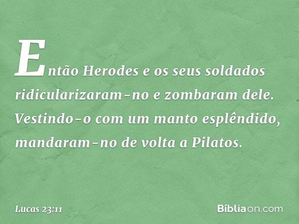 Então Herodes e os seus soldados ridicularizaram-no e zombaram dele. Vestindo-o com um manto esplêndido, mandaram-no de volta a Pilatos. -- Lucas 23:11