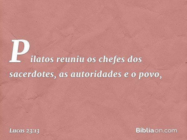 Pilatos reuniu os chefes dos sacerdotes, as autoridades e o povo, -- Lucas 23:13