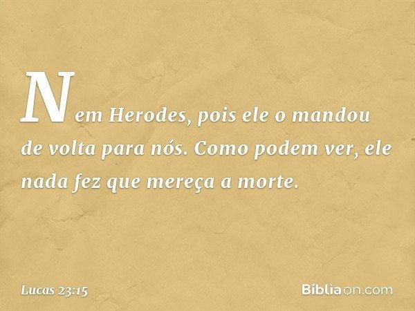 Nem Herodes, pois ele o mandou de volta para nós. Como podem ver, ele nada fez que mereça a morte. -- Lucas 23:15