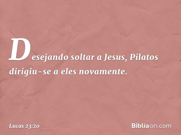 Desejando soltar a Jesus, Pilatos dirigiu-se a eles novamente. -- Lucas 23:20