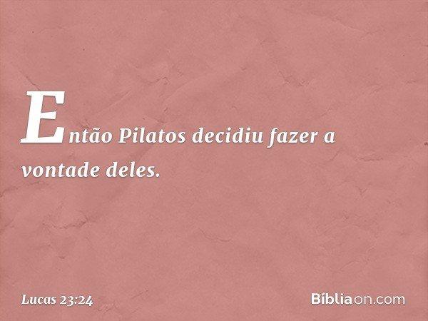 Então Pilatos decidiu fazer a vontade deles. -- Lucas 23:24
