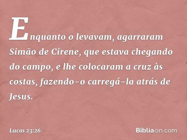 Enquanto o levavam, agarraram Simão de Cirene, que estava chegando do campo, e lhe colocaram a cruz às costas, fazendo-o carregá-la atrás de Jesus. -- Lucas 23: