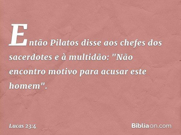 """Então Pilatos disse aos chefes dos sacerdotes e à multidão: """"Não encontro motivo para acusar este homem"""". -- Lucas 23:4"""