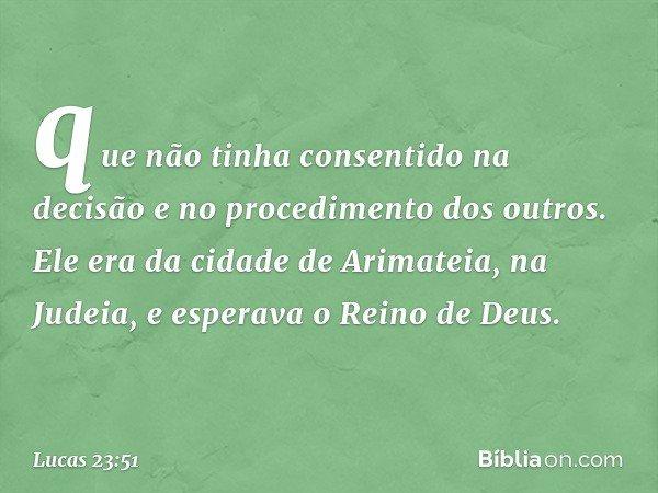 que não tinha consentido na decisão e no procedimento dos outros. Ele era da cidade de Arimateia, na Judeia, e esperava o Reino de Deus. -- Lucas 23:51