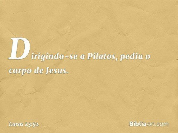 Dirigindo-se a Pilatos, pediu o corpo de Jesus. -- Lucas 23:52