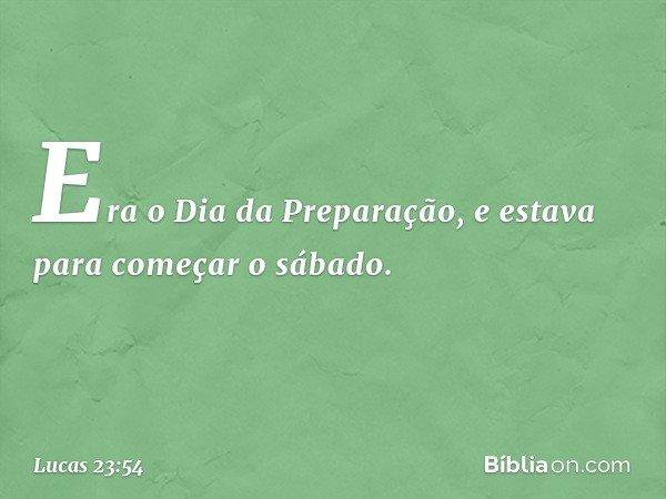 Era o Dia da Preparação, e estava para começar o sábado. -- Lucas 23:54