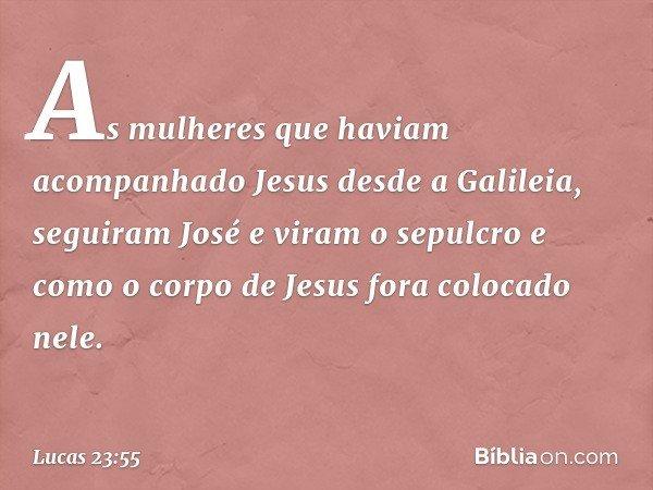 As mulheres que haviam acompanhado Jesus desde a Galileia, seguiram José e viram o sepulcro e como o corpo de Jesus fora colocado nele. -- Lucas 23:55