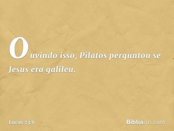 Ouvindo isso, Pilatos perguntou se Jesus era galileu. -- Lucas 23:6