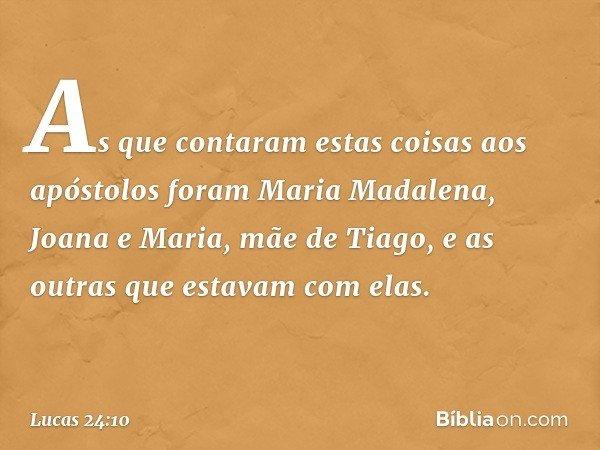 As que contaram estas coisas aos apóstolos foram Maria Madalena, Joana e Maria, mãe de Tiago, e as outras que estavam com elas. -- Lucas 24:10