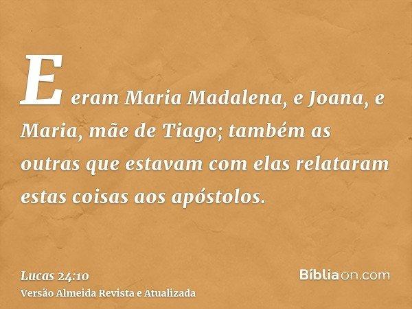 E eram Maria Madalena, e Joana, e Maria, mãe de Tiago; também as outras que estavam com elas relataram estas coisas aos apóstolos.