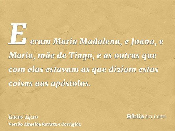 E eram Maria Madalena, e Joana, e Maria, mãe de Tiago, e as outras que com elas estavam as que diziam estas coisas aos apóstolos.