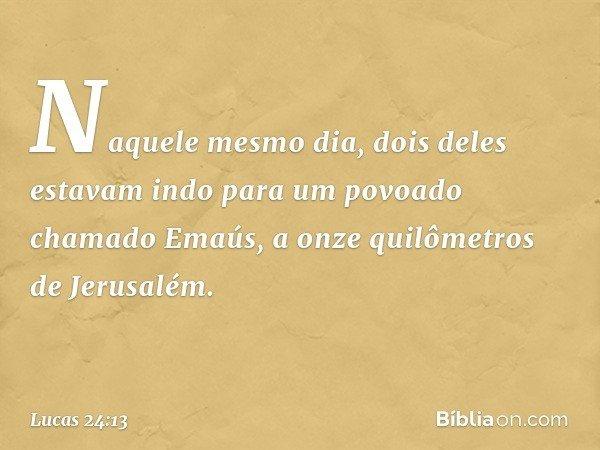 Naquele mesmo dia, dois deles estavam indo para um povoado chamado Emaús, a onze quilômetros de Jerusalém. -- Lucas 24:13