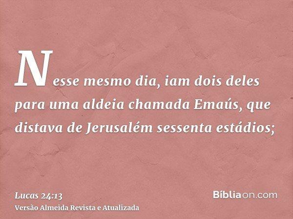 Nesse mesmo dia, iam dois deles para uma aldeia chamada Emaús, que distava de Jerusalém sessenta estádios;