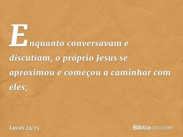 Enquanto conversavam e discutiam, o próprio Jesus se aproximou e começou a caminhar com eles; -- Lucas 24:15