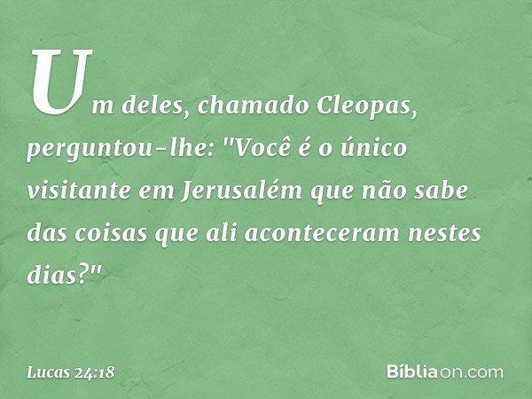 """Um deles, chamado Cleopas, perguntou-lhe: """"Você é o único visitante em Jerusalém que não sabe das coisas que ali aconteceram nestes dias?"""" -- Lucas 24:18"""