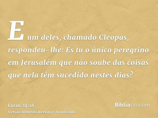 E um deles, chamado Cleopas, respondeu-lhe: És tu o único peregrino em Jerusalém que não soube das coisas que nela têm sucedido nestes dias?