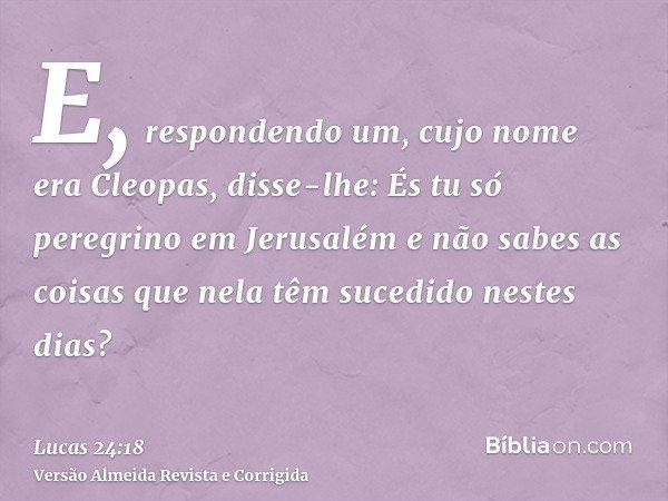 E, respondendo um, cujo nome era Cleopas, disse-lhe: És tu só peregrino em Jerusalém e não sabes as coisas que nela têm sucedido nestes dias?