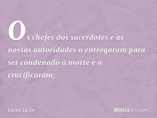 Os chefes dos sacerdotes e as nossas autoridades o entregaram para ser condenado à morte e o crucificaram; -- Lucas 24:20