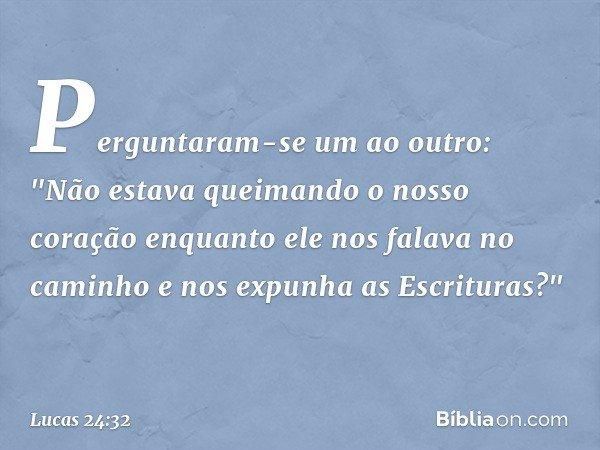 """Perguntaram-se um ao outro: """"Não estava queimando o nosso coração enquanto ele nos falava no caminho e nos expunha as Escrituras?"""" -- Lucas 24:32"""
