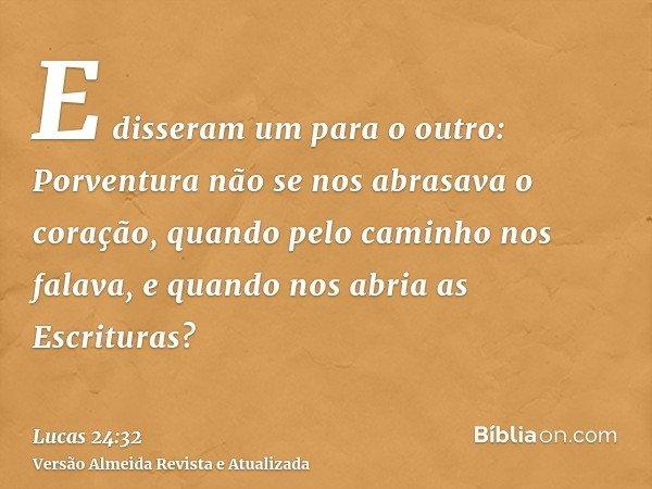 E disseram um para o outro: Porventura não se nos abrasava o coração, quando pelo caminho nos falava, e quando nos abria as Escrituras?