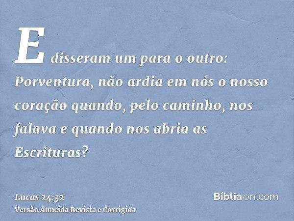 E disseram um para o outro: Porventura, não ardia em nós o nosso coração quando, pelo caminho, nos falava e quando nos abria as Escrituras?
